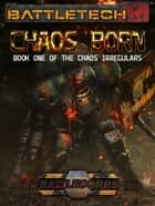 BattleTech: Chaos Born - Book 1 of the Chaos Irregulars ebook by Kevin Killiany