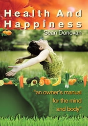 Health and Happiness - an owner's manual for the mind and body ebook by Sean Donovan