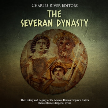 Severan Dynasty, The: The History and Legacy of the Ancient Roman Empire's Rulers Before Rome's Imperial Crisis audiobook by Charles River Editors