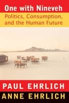 One With Nineveh - Politics, Consumption, and the Human Future ebook by Paul R. Ehrlich, Anne H. Ehrlich