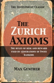 The Zurich Axioms: The rules of risk and reward used by generations of Swiss bankers - The rules of risk and reward used by generations of Swiss bankers ebook by Max Gunther