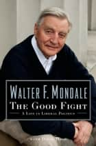 The Good Fight - A Life in Liberal Politics ebook by Walter Mondale, David Hage