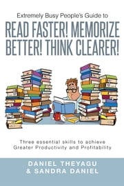 Extremely Busy People's Guide to READ FASTER! MEMORIZE BETTER! THINK CLEARER! - Three essential skills to achieve Greater Productivity and Profitability ebook by Daniel Theyagu & Sandra Daniel
