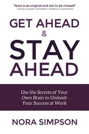 Get Ahead and Stay Ahead - Use the Secrets of Your Own Brain to Unleash Your Success at Work ebook by Nora Simpson