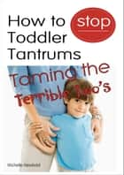 How To Stop Toddler Tantrums: Taming The Terrible Two's ebook by Michelle Newbold