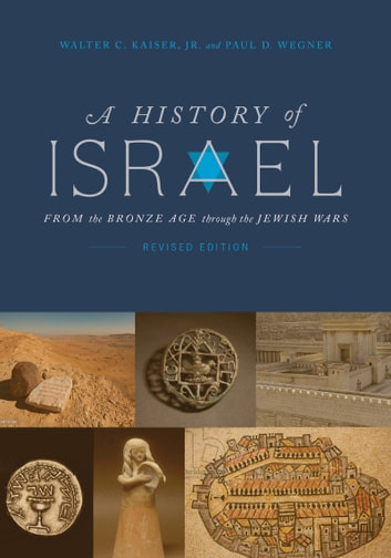 A History of Israel - From the Bronze Age through the Jewish Wars ebook by Walter C. Kaiser, Jr.,Paul D Wegner