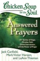 Chicken Soup for the Soul: Answered Prayers - 101 Stories of Hope, Miracles, Faith, Divine Intervention, and the Power of Prayer ebook by Jack Canfield, Mark Victor Hansen, LeAnn Thieman