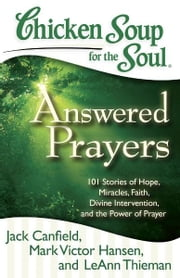 Chicken Soup for the Soul: Answered Prayers - 101 Stories of Hope, Miracles, Faith, Divine Intervention, and the Power of Prayer ebook by Jack Canfield,Mark Victor Hansen,LeAnn Thieman