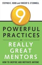 9 Powerful Practices of Really Great Mentors - How to Inspire and Motivate Anyone ebook by Stephen E. Kohn, Vincent D. O'Connell