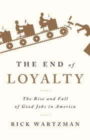The End of Loyalty - The Rise and Fall of Good Jobs in America ebook by Rick Wartzman