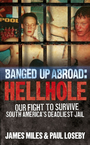 Banged Up Abroad: Hellhole - Our Fight to Survive South America's Deadliest Jail ebook by James Miles,Paul Loseby