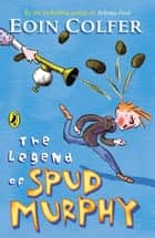 The Legend of Spud Murphy ebook by Eoin Colfer