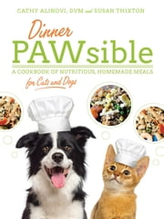 Dinner PAWsible - A Cookbook of Nutritious, Homemade Meals for Cats and Dogs ebook by D.V.M. Cathy Alinovi,Susan Thixton