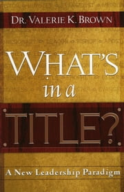 What's In A Title? - A New Leadership Paradigm ebook by Dr. Valerie K. Brown, DM