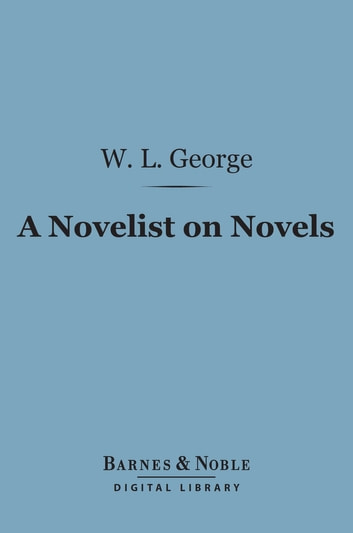 A Novelist on Novels (Barnes & Noble Digital Library) ebook by Walter  Lionel George
