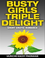 Busty Girls Triple Delight: Short Erotic Romance ebook by Ulriche Kacey Padraige