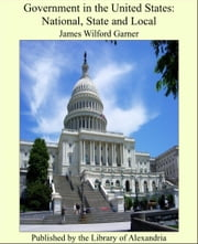 Government in the United States: National, State and Local ebook by James Wilford Garner