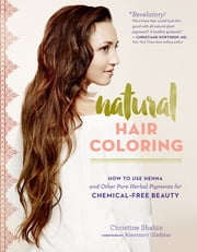 Natural Hair Coloring - How to Use Henna and Other Pure Herbal Pigments for Chemical-Free Beauty ebook by Christine Shahin,Rosemary Gladstar