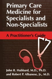 Primary Care Medicine for Specialists and Non-Specialists - A Practitioner's Guide ebook by John R. Hubbard,Robert P. Albanese