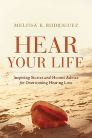 Hear Your Life: Inspiring Stories and Honest Advice for Overcoming Hearing Loss ebook by Melissa Kay Rodriguez