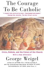 The Courage To Be Catholic - Crisis, Reform And The Future Of The Church ebook by George Weigel