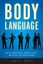 Body Language - How to Read Others, Detect Deceit, and Convey the Right Message ebook by James Borg