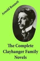 The Complete Clayhanger Family Novels (Clayhanger + Hilda Lessways + These Twain + The Roll Call) ebook by Arnold  Bennett