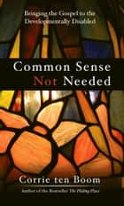 Common Sense Not Needed - Bringing the Gospel to the Developmentally Disabled ebook by Corrie  ten Boom