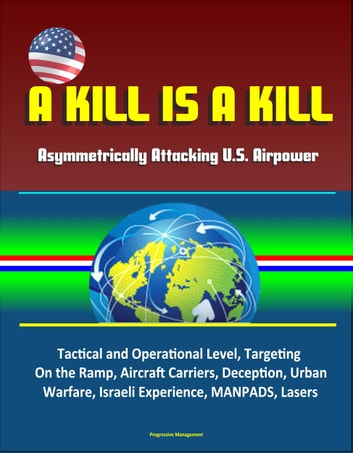 A Kill is A Kill: Asymmetrically Attacking U.S. Airpower - Tactical and Operational Level, Targeting, On the Ramp, Aircraft Carriers, Deception, Urban Warfare, Israeli Experience, MANPADS, Lasers ebook by Progressive Management