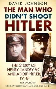 Man Who Didn't Shoot Hitler - The Story of Henry Tandey VC and Adolf Hitler, 1918 ebook by David Johnson, General Lord Dannatt
