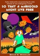 So That a Marigold Might Live Free ebook by Brian S. Wheeler