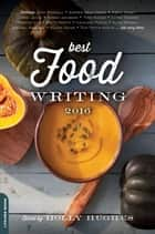 Best Food Writing 2016 ebook by Holly Hughes