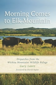 Morning Comes to Elk Mountain - Dispatches from the Wichita Mountains Wildlife Refuge ebook by Gary Lantz, David Taylor