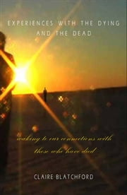 Experiences with the Dying and the Dead ebook by Claire Blatchford