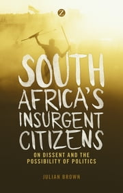 South Africa's Insurgent Citizens - On Dissent and the Possibility of Politics ebook by Doctor Julian Brown