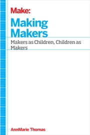 Making Makers - Kids, Tools, and the Future of Innovation ebook by AnnMarie Thomas