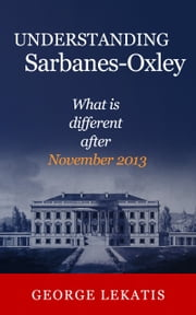 Understanding Sarbanes-Oxley, What is Different After December 2013 ebook by George Lekatis