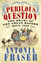 Perilous Question - The Drama of the Great Reform Bill 1832 ebook by Lady Antonia Fraser