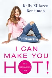 I Can Make You Hot! - The Supermodel Diet ebook by Kelly Killoren Bensimon