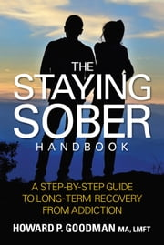 The Staying Sober Handbook - A Step-by-Step Guide to Long Term Recovery from Addiction ebook by Howard P. Goodman