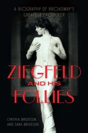 Ziegfeld and His Follies: A Biography of Broadway's Greatest Producer ebook by Brideson, Cynthia