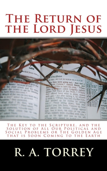 The Return of the Lord Jesus - The Key to the Scripture, and the Solution of All Our Political and Social Problems or The Golden Age that is Soon Coming to the Earth ebook by R. A. Torrey,John H. Sammis,James Hall Brooks