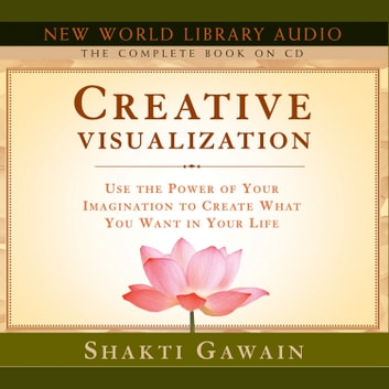 Creative Visualization - The Complete Book - Use the Power of Your Imagination to Create What You Want in Your Life audiobook by Shakti Gawain