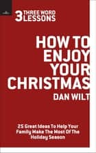 How To Enjoy Your Christmas (3 Word Lessons) - 25 Great Ideas To Help Your Family Make The Most Of The Holiday Season ebook by Dan Wilt