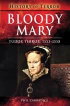 Bloody Mary - Tudor Terror, 1553–1558 ebook by Phil Carradice