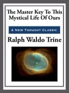 The Master Key to This Mystical Life of Ours ebook by Ralph Waldo Trine