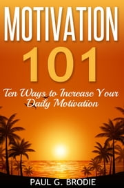 Motivation 101 - Paul G. Brodie Seminar Series Book 1 ebook by Paul Brodie