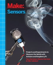 Make: Sensors - A Hands-On Primer for Monitoring the Real World with Arduino and Raspberry Pi ebook by Kobo.Web.Store.Products.Fields.ContributorFieldViewModel