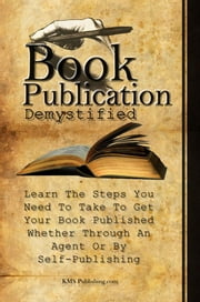 Book Publication Demystified - Learn The Steps You Need To Take To Get Your Book Published Whether Through An Agent Or By Self-Publishing ebook by KMS Publishing