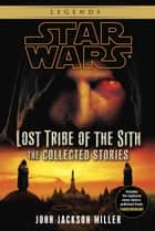 Lost Tribe of the Sith: Star Wars Legends: The Collected Stories ebook by John Jackson Miller
